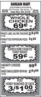 BARGAIN MARTLike Us On FaceBook To See Our In-Store AdsSale Starts 403 Runnels, Big Spring, TX sale EndsMarch 16th Open Mon.-Sat. 9-6:30 March 21stWHOLECHICKEN69LB.PRIVATE LABEL SALTINE CRACKERS 2/$10016-OZ.FERRATTOS PEPPERONI PIZZA $12929-OZ.ÉCKRICH HONEY ROASTEDTURKEY BREAST59soz8-Oz.HAVARTI CHEESE6-Oz.99¢GINGER EVANS BLUEBERRY MUFFIN MIX 2/$10016.9-OZ.POSTHONEY BUNCHES OF OATS3/$10018-OZ.302112 BARGAIN MART Like Us On FaceBook To See Our In-Store Ads Sale Starts 403 Runnels, Big Spring, TX sale Ends March 16th Open Mon.-Sat. 9-6:30 March 21st WHOLE CHICKEN 69 LB. PRIVATE LABEL SALTINE CRACKERS 2/$100 16-OZ. FERRATTOS PEPPERONI PIZZA $129 29-OZ. ÉCKRICH HONEY ROASTED TURKEY BREAST 59 soz 8-Oz. HAVARTI CHEESE 6-Oz. 99¢ GINGER EVANS BLUEBERRY MUFFIN MIX 2/$100 16.9-OZ. POST HONEY BUNCHES OF OATS 3/$100 18-OZ. 302112