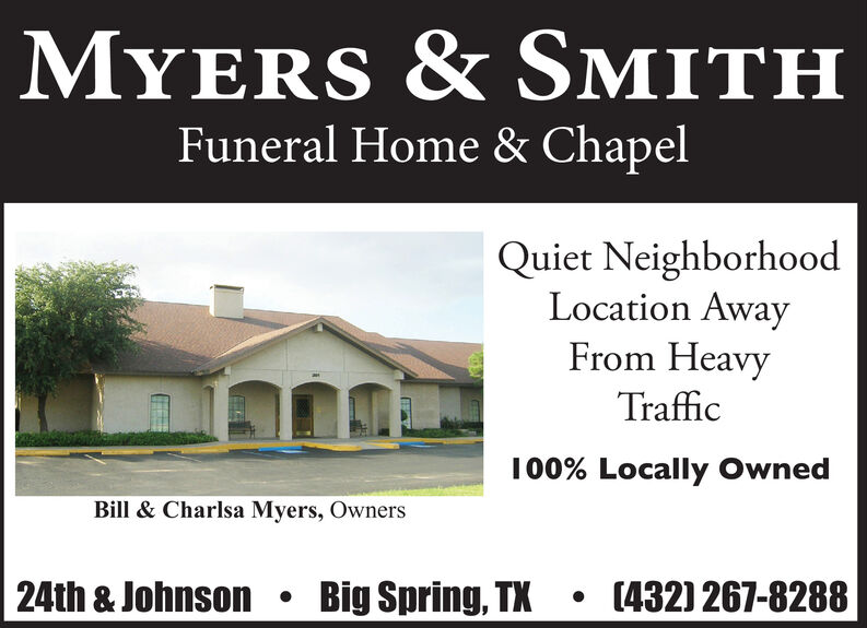 MYERS & SMITHFuneral Home & ChapelQuiet NeighborhoodLocation AwayFrom HeavyTraffic100% Locally OwnedBill & Charlsa Myers, Owners24th & JohnsonBig Spring, TX(432) 267-8288 MYERS & SMITH Funeral Home & Chapel Quiet Neighborhood Location Away From Heavy Traffic 100% Locally Owned Bill & Charlsa Myers, Owners 24th & Johnson Big Spring, TX (432) 267-8288