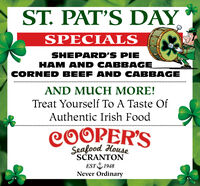 ST. PAT'S DAYSPECIALSSHEPARD'S PIEHAM AND CABBAGECORNED BEEF AND CABBAGEAND MUCH MORE!Treat Yourself To A Taste OfAuthentic Irish FoodCOOPER'SSeafood HouseSCRANTONEST 1948Never Ordinary ST. PAT'S DAY SPECIALS SHEPARD'S PIE HAM AND CABBAGE CORNED BEEF AND CABBAGE AND MUCH MORE! Treat Yourself To A Taste Of Authentic Irish Food COOPER'S Seafood House SCRANTON EST 1948 Never Ordinary