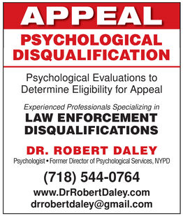 APPEALPSYCHOLOGICALDISQUALIFICATIONPsychological Evaluations toDetermine Eligibility for AppealExperienced Professionals Specializing inLAW ENFORCEMENTDISQUALIFICATIONSDR. ROBERT DALEYPsychologist  Former Director of Psychological Services, NYPD(718) 544-0764www.DrRobertDaley.comdrrobertdaley@gmail.com APPEAL PSYCHOLOGICAL DISQUALIFICATION Psychological Evaluations to Determine Eligibility for Appeal Experienced Professionals Specializing in LAW ENFORCEMENT DISQUALIFICATIONS DR. ROBERT DALEY Psychologist  Former Director of Psychological Services, NYPD (718) 544-0764 www.DrRobertDaley.com drrobertdaley@gmail.com