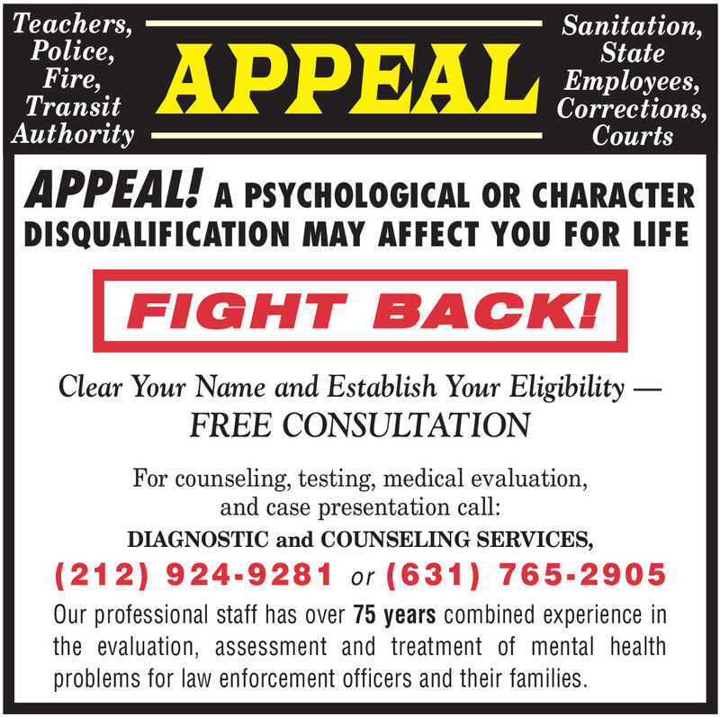 Teachers,Police,Fire,TransitAuthoritySanitation,StateAPPEALEmployees,Corrections,CourtsAPPEAL! A PSYCHOLOGICAL OR CHARACTERDISQUALIFICATION MAY AFFECT YOU FOR LIFEFIGHT BACK!Clear Your Name and Establish Your Eligibility FREE CONSULTATIONFor counseling, testing, medical evaluation,and case presentation call:DIAGNOSTIC and COUNSELING SERVICES,(212) 924-9281 or (631) 765-2905Our professional staff has over 75 years combined experience inthe evaluation, assessment and treatment of mental healthproblems for law enforcement officers and their families. Teachers, Police, Fire, Transit Authority Sanitation, State APPEAL Employees, Corrections, Courts APPEAL! A PSYCHOLOGICAL OR CHARACTER DISQUALIFICATION MAY AFFECT YOU FOR LIFE FIGHT BACK! Clear Your Name and Establish Your Eligibility  FREE CONSULTATION For counseling, testing, medical evaluation, and case presentation call: DIAGNOSTIC and COUNSELING SERVICES, (212) 924-9281 or (631) 765-2905 Our professional staff has over 75 years combined experience in the evaluation, assessment and treatment of mental health problems for law enforcement officers and their families.