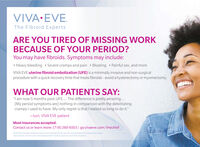 """VIVA EVE.The Fibroid ExpertsARE YOU TIRED OF MISSING WORKBECAUSE OF YOUR PERIOD?You may have fibroids. Symptoms may include: Heavy bleeding  Severe cramps and pain  Bloating  Painful sex, and moreVIVA EVE uterine fibroid embolization (UFE) is a minimally invasive and non-surgicalprocedure with a quick recovery time that treats fibroids - avoid a hysterectomy or myomectomy.WHAT OUR PATIENTS SAY:""""I am now 5 months post-UFE.. The difference is pretty amazing.[My period symptoms are] nothing in comparison with the debilitatingcramps I used to have. My only regret is that I waited so long to do it.""""-Lori, VIVA EVE patientMost insurances accepted.Contact us or learn more: (718) 260-6503