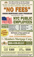 """Since 1999, providing our """"NO FEES"""" MortgageLoan Program to over 100 Union Memberships:...NYC Police, Fire, Corrections, Sanitation, Teachers, Transit, Postal,Probation, Court Officers, Building Trades, CSEA, MEA, AFGE...""""NO FEES""""UNION MORTGAGE LOAN PROGRAMEXCLUSIVELY FORNYC PUBLICEMPLOYEESMORTGAGE Application FeeLOAN FEES Appraisal Fee*Processing Fee$0 No Borrower Paid$0 Points to Us.....$0UNIONMEMBERSONLY!$0 No Borrower PaidCredit Report Fee ...$0 Broker Fees .......$0Total Fees paid to us = $0NO Points or Fees paid to us!*Max of $350.It's all IN WRITING!!Finally...An Honest Mortgage ProgramTheUnion...Members Mortgage Corp.UNION ONLY.866-436-8110> Not Open To TheGeneral Public.Special Homebuyers Purchase IncentiveATTORNEY $300$500CLOSINGVOUCHERCOST CREDITToward your real estate attomey fees with our Legal Services Compliments of Members Mortgage Corp. toward your mortgageProgram and in association with the Members Mortgage Corp. closing costs in addition to our """"NO Fees"""" Mortgage LoanI""""NO Fees"""" Mortgage Loan Program for Union Memberships.Program for Union Memberships. Co-op's Excluded.www.membersmortgagecorp.com  600 Old Country Rd., Suite 330, Garden City, NY 11530NYS Dept of Financial Services & FL Loans arranged through third party provider. Since 1999, providing our """"NO FEES"""" Mortgage Loan Program to over 100 Union Memberships: ...NYC Police, Fire, Corrections, Sanitation, Teachers, Transit, Postal, Probation, Court Officers, Building Trades, CSEA, MEA, AFGE... """"NO FEES"""" UNION MORTGAGE LOAN PROGRAM EXCLUSIVELY FOR NYC PUBLIC EMPLOYEES MORTGAGE Application Fee LOAN FEES Appraisal Fee* Processing Fee $0 No Borrower Paid $0 Points to Us ..... $0 UNION MEMBERS ONLY! $0 No Borrower Paid Credit Report Fee ...$0 Broker Fees .......$0 Total Fees paid to us = $0 NO Points or Fees paid to us! *Max of $350. It's all IN WRITING!! Finally...An Honest Mortgage Program The Union... Members Mortgage Corp. UNION ONLY. 866-436-8110> Not Open To The General Public. Special Homeb"""