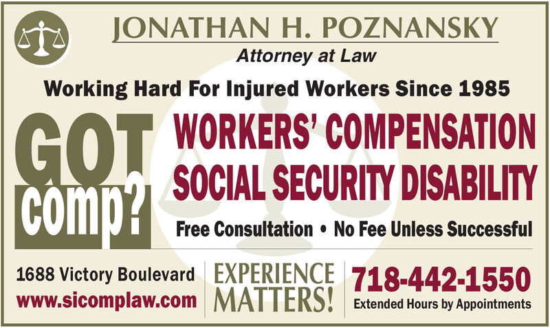 JONATHAN H. POZNANSKYAttorney at LawWorking Hard For Injured Workers Since 1985GOTcomp?GOT WORKERS' COMPENSATIONSOCIAL SECURITY DISABILITYFree Consultation  No Fee Unless Successful1688 Victory Boulevard EXPERIENCE 718-442-1550www.sicomplaw.com MATTERS! Extended Hours by Appointments JONATHAN H. POZNANSKY Attorney at Law Working Hard For Injured Workers Since 1985 GOT comp? GOT WORKERS' COMPENSATION SOCIAL SECURITY DISABILITY Free Consultation  No Fee Unless Successful 1688 Victory Boulevard EXPERIENCE 718-442-1550 www.sicomplaw.com MATTERS! Extended Hours by Appointments