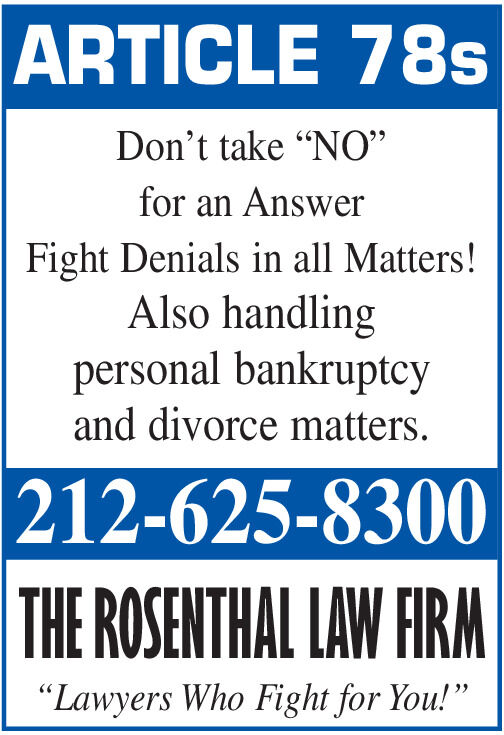 """ARTICLE 78sDon't take """"NO""""for an AnswerFight Denials in all Matters!Also handlingpersonal bankruptcyand divorce matters.212-625-8300THE ROSENTHAL LAW FIRM""""Lawyers Who Fight for You!"""" ARTICLE 78s Don't take """"NO"""" for an Answer Fight Denials in all Matters! Also handling personal bankruptcy and divorce matters. 212-625-8300 THE ROSENTHAL LAW FIRM """"Lawyers Who Fight for You!"""""""