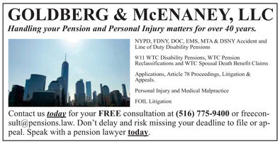 GOLDBERG & MCENANEY, LLCHandling your Pension and Personal Injury matters for over 40 years.NYPD, FDNY, DXC, EMS, MTA & DSNY Accident andLine of Duty Disability Pensions9/11 WTC Disability Pensions, WTC PensionReclassifications and WTC Spousal Death Benefit ClaimsApplications, Article 78 Proceedings, Litigation &Appeals.Personal Injury and Medical MalpracticeFOIL LitigationContact us today for your FREE consultation at (516) 775-9400 or freecon-sult@pensions.law. Don't delay and risk missing your deadline to file or ap-peal. Speak with a pension lawyer today. GOLDBERG & MCENANEY, LLC Handling your Pension and Personal Injury matters for over 40 years. NYPD, FDNY, DXC, EMS, MTA & DSNY Accident and Line of Duty Disability Pensions 9/11 WTC Disability Pensions, WTC Pension Reclassifications and WTC Spousal Death Benefit Claims Applications, Article 78 Proceedings, Litigation & Appeals. Personal Injury and Medical Malpractice FOIL Litigation Contact us today for your FREE consultation at (516) 775-9400 or freecon- sult@pensions.law. Don't delay and risk missing your deadline to file or ap- peal. Speak with a pension lawyer today.