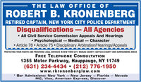 THE LAW OFFICE OFROBERT B. KRONENBERGRETIRED CAPTAIN, NEW YORK CITY POLICE DEPARTMENTDisqualifications  All Agencies All Civil Service Commission Appeals And HearingsPsychological - Medical - Character Article 78  Article 75  Disciplinary Arbitration/Hearings/AppealsPROTECTING YOUR RIGHTS AND PROVIDING LEGAL SERVICES IN NEW YORK CITY, NASSAU COUNTY, SUFFOLK COUNTY AND SURROUNDING AREASFREE TELEPHONE CONSULTATION1355 Motor Parkway, Hauppauge, NY 11749(631) 234-4434  (212) 776-1950www.rkronenberglaw.com* Bar Admissions: New York New Jersey - Florida  NevadaMC, Visa, American Express, Discover THE LAW OFFICE OF ROBERT B. KRONENBERG RETIRED CAPTAIN, NEW YORK CITY POLICE DEPARTMENT Disqualifications  All Agencies  All Civil Service Commission Appeals And Hearings Psychological - Medical - Character  Article 78  Article 75  Disciplinary Arbitration/Hearings/Appeals PROTECTING YOUR RIGHTS AND PROVIDING LEGAL SERVICES IN NEW YORK CITY, NASSAU COUNTY, SUFFOLK COUNTY AND SURROUNDING AREAS FREE TELEPHONE CONSULTATION 1355 Motor Parkway, Hauppauge, NY 11749 (631) 234-4434  (212) 776-1950 www.rkronenberglaw.com * Bar Admissions: New York New Jersey - Florida  Nevada MC, Visa, American Express, Discover