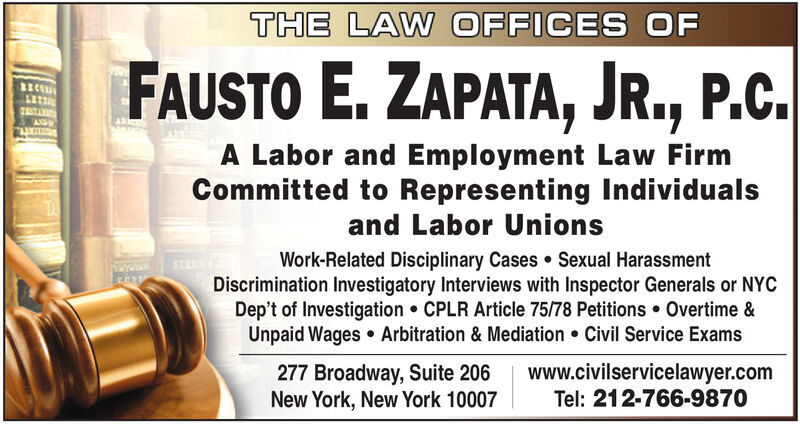 THE LAW OFFICES OFFAUSTO E. ZAPATA, JR., P.C.BECANGA Labor and Employment Law FirmCommitted to Representing Individualsand Labor UnionsWork-Related Disciplinary Cases  Sexual HarassmentDiscrimination Investigatory Interviews with Inspector Generals or NYCDep't of Investigation  CPLR Article 75/78 Petitions Overtime &Unpaid Wages  Arbitration & Mediation  Civil Service Exams277 Broadway, Suite 206New York, New York 10007www.civilservicelawyer.comTel: 212-766-9870 THE LAW OFFICES OF FAUSTO E. ZAPATA, JR., P.C. BEC ANG A Labor and Employment Law Firm Committed to Representing Individuals and Labor Unions Work-Related Disciplinary Cases  Sexual Harassment Discrimination Investigatory Interviews with Inspector Generals or NYC Dep't of Investigation  CPLR Article 75/78 Petitions Overtime & Unpaid Wages  Arbitration & Mediation  Civil Service Exams 277 Broadway, Suite 206 New York, New York 10007 www.civilservicelawyer.com Tel: 212-766-9870