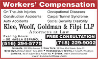 Workers' CompensationOn The Job InjuriesOccupational DiseasesCarpal Tunnel SyndromeSocial Security DisabilityConstruction AccidentsAuto AccidentsKlee, Woolf, Goldman & Filpi LLPAttorneys at LawEvening HoursSE HABLA ESPAÑOLFREE CONSULTATION(516) 294-5775(718) 229-9002Mineola, 350 Willis Avenue  New York, 25 West 43rd Street  Suite 711Brooklyn, 26 Court Street  Suite 2606  Rockaways/5 Towns, 4 Iving Pl., WoodmereJamaica, 90-27 Sutphin Blvd.  Suite 402 Bronx, 1188-A Grand Concoursewww.kleewoolflaw.com Workers' Compensation On The Job Injuries Occupational Diseases Carpal Tunnel Syndrome Social Security Disability Construction Accidents Auto Accidents Klee, Woolf, Goldman & Filpi LLP Attorneys at Law Evening Hours SE HABLA ESPAÑOL FREE CONSULTATION (516) 294-5775 (718) 229-9002 Mineola, 350 Willis Avenue  New York, 25 West 43rd Street  Suite 711 Brooklyn, 26 Court Street  Suite 2606  Rockaways/5 Towns, 4 Iving Pl., Woodmere Jamaica, 90-27 Sutphin Blvd.  Suite 402 Bronx, 1188-A Grand Concourse www.kleewoolflaw.com