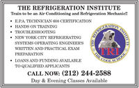 THE REFRIGERATION INSTITUTETrain to be an Air Conditioning and Refrigeration Mechanic!!E.P.A. TECHNICIAN 608 CERTIFICATION HANDS ON TRAINING TROUBLESHOOTINGHETRICHCATIONNEW YORK CITY REFRIGERATINGSYSTEMS OPERATING ENGINEER'SWRITTEN AND PRACTICAL EXAMTRIDOLSCHOOLPREPARATIONTHE LOANS AND FUNDING AVAILABLETO QUALIFIED APPLICANTSCALL NOW: (212) 244-2588Day & Evening Classes AvailableINSTITUTE THE REFRIGERATION INSTITUTE Train to be an Air Conditioning and Refrigeration Mechanic!! E.P.A. TECHNICIAN 608 CERTIFICATION  HANDS ON TRAINING  TROUBLESHOOTING HETRICHCATION NEW YORK CITY REFRIGERATING SYSTEMS OPERATING ENGINEER'S WRITTEN AND PRACTICAL EXAM TRI DOLSCHOOL PREPARATION THE  LOANS AND FUNDING AVAILABLE TO QUALIFIED APPLICANTS CALL NOW: (212) 244-2588 Day & Evening Classes Available INSTITUTE