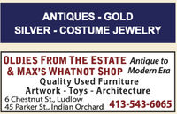ANTIQUES - GOLDSILVER - COSTUME JEWELRY%3DOLDIES FROM THE ESTATE Antique to& MAX'S WHATNOT SHOP Modern EraQuality Used FurnitureArtwork - Toys - Architecture6 Chestnut St., Ludlow45 Parker St., Indian Orchard 413-543-6065 ANTIQUES - GOLD SILVER - COSTUME JEWELRY %3D OLDIES FROM THE ESTATE Antique to & MAX'S WHATNOT SHOP Modern Era Quality Used Furniture Artwork - Toys - Architecture 6 Chestnut St., Ludlow 45 Parker St., Indian Orchard 413-543-6065