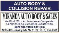 AUTO BODY &COLLISION REPAIRMIRANDA AUTO BODY & SALESWe Work With All Insurance Companies- Committed to Customer Satisfaction -MirandaAutoBody.com289 Mill St., Springfield Ma 01108 (413) 736-2288 AUTO BODY & COLLISION REPAIR MIRANDA AUTO BODY & SALES We Work With All Insurance Companies - Committed to Customer Satisfaction - MirandaAutoBody.com 289 Mill St., Springfield Ma 01108 (413) 736-2288