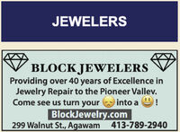 JEWELERSBLOCK JEWELERSProviding over 40 years of Excellence inJewelry Repair to the Pioneer Vallev.Come see us turn yourinto a 9!BlockJewelry.com299 Walnut St., Agawam413-789-2940 JEWELERS BLOCK JEWELERS Providing over 40 years of Excellence in Jewelry Repair to the Pioneer Vallev. Come see us turn your into a 9! BlockJewelry.com 299 Walnut St., Agawam 413-789-2940