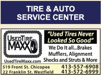 "TIRE & AUTOSERVICE CENTER""Used Tires NeverLooked So Good""USEDTIREMAXXWe Do It all...BrakesMufflers, AlignmentUsedTireMaxx.com Shocks and Struts & More413-557-6908413-572-6999519 Front St. Chicopee22 Franklin St. Westfield TIRE & AUTO SERVICE CENTER ""Used Tires Never Looked So Good"" USEDTIRE MAXX We Do It all...Brakes Mufflers, Alignment UsedTireMaxx.com Shocks and Struts & More 413-557-6908 413-572-6999 519 Front St. Chicopee 22 Franklin St. Westfield"