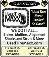 "INTHE SPOTLIGHT""Used TiresUSEDTIREMAXNeverLookedSo Good""WE DO IT ALL...Brakes, Mufflers, AlignmentShocks and Struts & MoreUsedTireMaxx.com22 Franklin St.Westfield519 Front St.Chicopee557-6908572-6999 IN THE SPOTLIGHT ""Used Tires USEDTIRE MAX Never Looked So Good"" WE DO IT ALL... Brakes, Mufflers, Alignment Shocks and Struts & More UsedTireMaxx.com 22 Franklin St. Westfield 519 Front St. Chicopee 557-6908 572-6999"