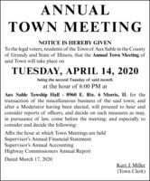 ANNUALTOWN MEETINGNOTICE IS HEREBY GIVENTo the legal voters, residents of the Town of Aux Sable in the Countyof Grundy and State of Illinois, that the Annual Town Meeting ofsaid Town will take place onTUESDAY, APRIL 14, 2020being the second Tuesday of said monthat the hour of 6:00 PM atAux Sable Towship Hall 8960 E. Rte. 6 Morris, IL for thetransaction of the miscellaneous business of the said town; andafter a Moderator having been elected, will proceed to hear andconsider reports of officers, and decide on such measures as may,in pursuance of law, come before the meeting; and especially toconsider and decide the following:Affix the hour at which Town Meetings are heldSupervisor's Annual Financial StatementSupervisor's Annual AccountingHighway Commissioners Annual ReportDated March 17, 2020Kurt J. Miller(Town Clerk) ANNUAL TOWN MEETING NOTICE IS HEREBY GIVEN To the legal voters, residents of the Town of Aux Sable in the County of Grundy and State of Illinois, that the Annual Town Meeting of said Town will take place on TUESDAY, APRIL 14, 2020 being the second Tuesday of said month at the hour of 6:00 PM at Aux Sable Towship Hall 8960 E. Rte. 6 Morris, IL for the transaction of the miscellaneous business of the said town; and after a Moderator having been elected, will proceed to hear and consider reports of officers, and decide on such measures as may, in pursuance of law, come before the meeting; and especially to consider and decide the following: Affix the hour at which Town Meetings are held Supervisor's Annual Financial Statement Supervisor's Annual Accounting Highway Commissioners Annual Report Dated March 17, 2020 Kurt J. Miller (Town Clerk)