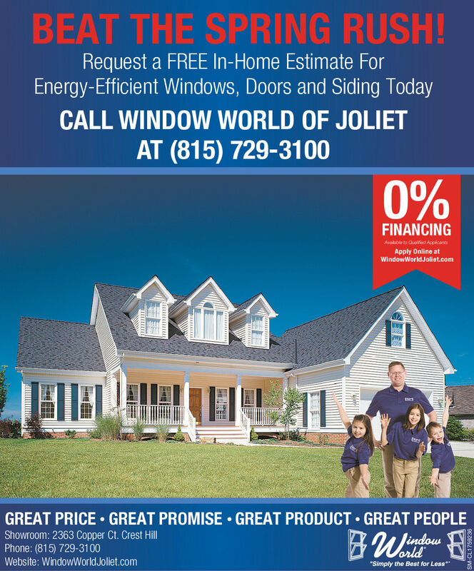"""BEAT THE SPRING RUSH!Request a FREE In-Home Estimate ForEnergy-Efficient Windows, Doors and Siding TodayCALL WINDOW WORLD OF JOLIETAT (815) 729-31000%FINANCINGAvalble to Quoified AcolcantsApply Online atWindowWorldJoliet.comGREAT PRICE  GREAT PROMISE  GREAT PRODUCT  GREAT PEOPLEShowroom: 2363 Copper Ct. Crest HillPhone: (815) 729-3100orldWebsite: WindowWorld Joliet.com""""Simply the Best for LessUTTITI BEAT THE SPRING RUSH! Request a FREE In-Home Estimate For Energy-Efficient Windows, Doors and Siding Today CALL WINDOW WORLD OF JOLIET AT (815) 729-3100 0% FINANCING Avalble to Quoified Acolcants Apply Online at WindowWorldJoliet.com GREAT PRICE  GREAT PROMISE  GREAT PRODUCT  GREAT PEOPLE Showroom: 2363 Copper Ct. Crest Hill Phone: (815) 729-3100 orld Website: WindowWorld Joliet.com """"Simply the Best for Less UTTITI"""