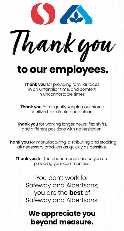 Thank youto our employees.Thank you for providing familiar facesin an unfamiliar time, and comfortin uncomfortable times.Thank you for diligently keeping our storessanitized, disinfected and clean.Thank you for working longer hours, flex shifts,and different positions with no hesitation.Thank you for manufacturing, distributing and stockingall necessary products as quickly as possible.Thank you for the phenomenal service you areproviding your communities.You don't work forSafeway and Albertsons;you are the best ofSafeway and Albertsons.We appreciate youbeyond measure. Thank you to our employees. Thank you for providing familiar faces in an unfamiliar time, and comfort in uncomfortable times. Thank you for diligently keeping our stores sanitized, disinfected and clean. Thank you for working longer hours, flex shifts, and different positions with no hesitation. Thank you for manufacturing, distributing and stocking all necessary products as quickly as possible. Thank you for the phenomenal service you are providing your communities. You don't work for Safeway and Albertsons; you are the best of Safeway and Albertsons. We appreciate you beyond measure.