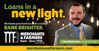 Loans in anew light.lMluminate your business. Call us today.BANK BRIGHTER.MBMERCHANTS& FARMERSBank  Since 1928Caleb Waldmeler, Commercial LenderMomber FDIC01082041merchantsandfarmers.com Loans in a new light. lMluminate your business. Call us today. BANK BRIGHTER. MB MERCHANTS & FARMERS Bank  Since 1928 Caleb Waldmeler, Commercial Lender Momber FDIC 01082041 merchantsandfarmers.com