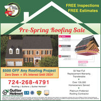 FREE InspectionsHarryHelmet.comFREE EstimatesHHPre-Spring Roofing SaleSEAL.SELF-ADHERED ICE& WATER BARRIERSYNTHETIC UNDERLAYMENT -DEFEND.STARTER SHINGLESLAMINATE SHINGLESHIP & RIDGE SHINGLESBREATHE.INTAKE VENTSEXHAUST VENTS.+ COMFORT.PINK FIBERGLASBLOWN-INATTIC INSULATION$500 OFF Any Roofing Project50 Year FullZero Down + 0% Interest Until 2024*Replacement Warranty,Transferable724-268-4791Over 135,000Homeowners ServedRoofing | Gutters | Gutter HelmetGutterHelmetPlatinum Preferred2019Roofing ContractorratingAWARDNEVER CLEAN YOUR GUTTERS AGAIN*Offer expires 3/31/20, with purchase of a new full roof system, ask store for more details. Gutter Helmet by Harry Helmet is an independent contractor and is not an affiliate of Owens Corning Roofing andAsphalt, CLC or its affiliated companies. Subject to credit approval. Financing is provided by 3rd party lenders, under terms & condifions arranged directly between the customer and such lenders, satisfactorycompletion of finance documents is required. MD MHIC #48622 - VA #2705036173 - PA #010099 © 2020 Lednor Corporation.ETHUAPINGn HELME FREE Inspections Harry Helmet .com FREE Estimates HH Pre-Spring Roofing Sale SEAL. SELF-ADHERED ICE & WATER BARRIER SYNTHETIC UNDERLAYMENT - DEFEND. STARTER SHINGLES LAMINATE SHINGLES HIP & RIDGE SHINGLES BREATHE. INTAKE VENTS EXHAUST VENTS. + COMFORT. PINK FIBERGLAS BLOWN-IN ATTIC INSULATION $500 OFF Any Roofing Project 50 Year Full Zero Down + 0% Interest Until 2024* Replacement Warranty, Transferable 724-268-4791 Over 135,000 Homeowners Served Roofing | Gutters | Gutter Helmet Gutter Helmet Platinum Preferred 2019 Roofing Contractor rating AWARD NEVER CLEAN YOUR GUTTERS AGAIN *Offer expires 3/31/20, with purchase of a new full roof system, ask store for more details. Gutter Helmet by Harry Helmet is an independent contractor and is not an affiliate of Owens Corning Roofing and Asphalt, CLC or its affiliated companies. Subject to credit approval. Financing is provided by 3rd party lenders, und