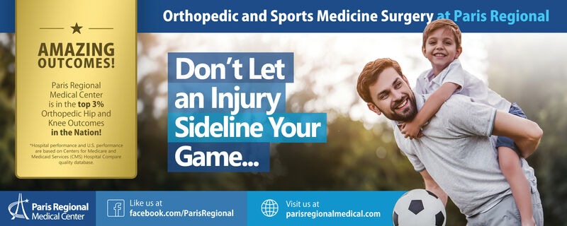 Orthopedic and Sports Medicine Surgery at Paris RegionalAMAZINGOUTCOMES!Don't Letan InjurySideline YourGame...Paris RegionalMedical Centeris in the top 3%Orthopedic Hip andKnee Outcomesin the Nation!*Hospital performance and US performanceare based on Centers for Medicare andMedicaid Services (CMS) Hospital Comparequality databaseLike us atVisit us atParis RegionalMedical Centerfacebook.com/ParisRegionalparisregionalmedical.com Orthopedic and Sports Medicine Surgery at Paris Regional AMAZING OUTCOMES! Don't Let an Injury Sideline Your Game... Paris Regional Medical Center is in the top 3% Orthopedic Hip and Knee Outcomes in the Nation! *Hospital performance and US performance are based on Centers for Medicare and Medicaid Services (CMS) Hospital Compare quality database Like us at Visit us at Paris Regional Medical Center facebook.com/ParisRegional parisregionalmedical.com