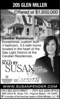 205 GLEN MILLEROffered at $1,650,000Cavalier ResidencesExceptional, custom built4 bedroom, 3.5 bath homelocated in the heart of theGas Light District at theCavalier Residences.SOON TO BESOLD BYSUSANLUXURYBERKSHIRE | TowneHATHAWAY Realty COLLECTIONHomeServiceswww.SUSANPENDER.COM(757) 552.2073 DIRECT  (757) 422.2200 OFFICE600 22nd St. Suite 101, Virginia Beach, VA 234513. A member of the franchise system of BHH Affiliates, LLC e 205 GLEN MILLER Offered at $1,650,000 Cavalier Residences Exceptional, custom built 4 bedroom, 3.5 bath home located in the heart of the Gas Light District at the Cavalier Residences. SOON TO BE SOLD BY SUSAN LUXURY BERKSHIRE | Towne HATHAWAY Realty COLLECTION HomeServices www.SUSANPENDER.COM (757) 552.2073 DIRECT  (757) 422.2200 OFFICE 600 22nd St. Suite 101, Virginia Beach, VA 23451 3. A member of the franchise system of BHH Affiliates, LLC e