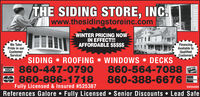 THE SIDING STORE, INC.|www.thesidingstoreinc.comWINTER PRICING NOWIN EFFECT!!!AFFORDABLE $$$$$We TakePride in ourCustomerService!FinancingAvailable toQualifiedCustomersSIDING * ROOFING * WINDOWS * DECKS860-447-0790860-886-1718860-564-7088860-388-6676DUCVERNOVUSFully Licensed & Insured #525387D856699References Galore  Fully Licensed  Senior Discounts  Lead SafeNO-SPAD11061520 THE SIDING STORE, INC. |www.thesidingstoreinc.com WINTER PRICING NOW IN EFFECT!!! AFFORDABLE $$$$$ We Take Pride in our Customer Service! Financing Available to Qualified Customers SIDING * ROOFING * WINDOWS * DECKS 860-447-0790 860-886-1718 860-564-7088 860-388-6676 DUCVER NOVUS Fully Licensed & Insured #525387 D856699 References Galore  Fully Licensed  Senior Discounts  Lead Safe NO-SPAD11061520
