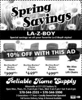 SpringSavinLA-Z-BOYSpecial savings on all your favorite La-Z-Boy® styles!10% OFF WITH THIS ADReclina-RestRockerReclinerReclina-Rocker®ChaiseReclinerReclina-RestRockerReclinerWe AlsoHaveLift Chairs$39995+$44995$49995Reliable Flome SupplyMinersville at 217-223 Sunbury St.Open Mon., Thurs, Fri., 9 am-8 pm  Tues, Wed. 9 am-5 pm  Sat. 9 am-4 pm570-544-2555  570-544-59903 Generations  71 Years  Locally Owned And OperatedFull Service Delivery, Setup, & Removal AvailableVISA c Spring Savin LA-Z-BOY Special savings on all your favorite La-Z-Boy® styles! 10% OFF WITH THIS AD Reclina-Rest Rocker Recliner Reclina-Rocker® Chaise Recliner Reclina-Rest Rocker Recliner We Also Have Lift Chairs $39995+ $44995 $49995 Reliable Flome Supply Minersville at 217-223 Sunbury St. Open Mon., Thurs, Fri., 9 am-8 pm  Tues, Wed. 9 am-5 pm  Sat. 9 am-4 pm 570-544-2555  570-544-5990 3 Generations  71 Years  Locally Owned And Operated Full Service Delivery, Setup, & Removal Available VISA c