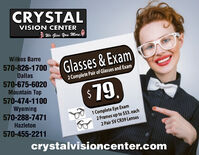 CRYSTALVISION CENTER* We Give You More.Wilkes BarreGlasses&Exam570-826-1700Dallas2 Complete Pair of Glasses and Exam570-675-6020Mountain Top$79,19.570-474-1100Wyoming570-288-74711 Complete Eye Exam2 Frames up to $53. each2 Pair SV CR39 LensesHazleton570-455-2211crystalvisioncenter.com CRYSTAL VISION CENTER * We Give You More. Wilkes Barre Glasses&Exam 570-826-1700 Dallas 2 Complete Pair of Glasses and Exam 570-675-6020 Mountain Top $79, 19. 570-474-1100 Wyoming 570-288-7471 1 Complete Eye Exam 2 Frames up to $53. each 2 Pair SV CR39 Lenses Hazleton 570-455-2211 crystalvisioncenter.com