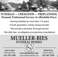 DBFUNERALS  CREMATION  PREPLANNINGPersonal, Professional Services At Affordable PricesServing Families for more than 115 yearsFourth generation, Family owned provider We provide a personal, thorough service We offer free, no-obligation pre-planning consultationsMUELLER-BIESFUNERAL HOMESMBLINO LAKESROSEVILLE7050 Lake Drivewww.muellerbies.com2130 N. Dale St.651-784-3390email: staff@muellerbies.com651-487-25509L6859 DB FUNERALS  CREMATION  PREPLANNING Personal, Professional Services At Affordable Prices Serving Families for more than 115 years Fourth generation, Family owned provider  We provide a personal, thorough service  We offer free, no-obligation pre-planning consultations MUELLER-BIES FUNERAL HOMES MB LINO LAKES ROSEVILLE 7050 Lake Drive www.muellerbies.com 2130 N. Dale St. 651-784-3390 email: staff@muellerbies.com 651-487-2550 9L6859