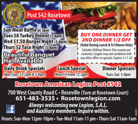 ANUSPost 542 RosetownSun Meat Raffle at 3pmTues $8 Turkey Dinner (5-8pm)Wed $1.50 Burger Night (5-8pm)Thurs $2 Taco Night (5-8pm)Beautiful BanquetHall AvailableDaily Drink SpecialsMon-Sun: 12-2pm &5-8pmBUY ONE DINNER GET2ND DINNER 1/2 OFF(Valid During Lunch & Fri Dinner Only)I Exdudes Walleye Dinner. One coupon perI customer. Coupon may not combined with I| any other offers or specials. Expires 3-31-20Lunch SpecialMon-Fri from 12-2pmDinner SpecialsTues-Sat: 5-8pmRosetown American Legion Post#542700 West County Road C Roseville (Turn at Rosetown Court)651-483-3535  Rosetownlegion.comAlways welcoming new Legion, S.A.L.and Auxiliary members. Inquire within.Hours: Sun-Mon 12pm-10pm  Tue-Wed 11am-11 pm  Thurs-Sat 11am-lamAME662612 AN US Post 542 Rosetown Sun Meat Raffle at 3pm Tues $8 Turkey Dinner (5-8pm) Wed $1.50 Burger Night (5-8pm) Thurs $2 Taco Night (5-8pm) Beautiful Banquet Hall Available Daily Drink Specials Mon-Sun: 12-2pm &5-8pm BUY ONE DINNER GET 2ND DINNER 1/2 OFF (Valid During Lunch & Fri Dinner Only) I Exdudes Walleye Dinner. One coupon per I customer. Coupon may not combined with I | any other offers or specials. Expires 3-31-20 Lunch Special Mon-Fri from 12-2pm Dinner Specials Tues-Sat: 5-8pm Rosetown American Legion Post#542 700 West County Road C Roseville (Turn at Rosetown Court) 651-483-3535  Rosetownlegion.com Always welcoming new Legion, S.A.L. and Auxiliary members. Inquire within. Hours: Sun-Mon 12pm-10pm  Tue-Wed 11am-11 pm  Thurs-Sat 11am-lam AME 662612