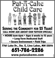 Pat-X-CakeChild CareSERVING THE COMMUNITY FOR 25 YEARS!CALL NOW! ASK ABOUT OUR TUITION SPECIAL! HOURS 6am-6pm  Ages 6 weeks to 12 years Long-Term Dedicated Staff Secure Environment  Field Trips7761 Lake Dr., Ste. E, Lino Lakes, MN 55014651-786-2286www.patacakemn.com657767 Pat-X-Cake Child Care SERVING THE COMMUNITY FOR 25 YEARS! CALL NOW! ASK ABOUT OUR TUITION SPECIAL!  HOURS 6am-6pm  Ages 6 weeks to 12 years  Long-Term Dedicated Staff  Secure Environment  Field Trips 7761 Lake Dr., Ste. E, Lino Lakes, MN 55014 651-786-2286 www.patacakemn.com 657767