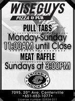 WISEGUYSPIZZA & PUBPULL TABSMonday-Sunday11:00AM until CloseMEAT RAFFLESundays at 3:00PMBENTENNIALHOCKEY7095, 20th Ave, Centerville651-653-1077License number 03934-011652580 WISEGUYS PIZZA & PUB PULL TABS Monday-Sunday 11:00AM until Close MEAT RAFFLE Sundays at 3:00PM BENTENNIAL HOCKEY 7095, 20th Ave, Centerville 651-653-1077 License number 03934-011 652580