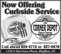"Now OfferingCurbside Services always sometning bettersomethingThere'sTHECORNER DEPOTTHECORNER DEFAMILY DININFAMILY DININGaroundCorne""TheJbgsground ""The Corner""cornerdepotrestaurant.comCall ahead 824-4775 or 827-0078Frozen Custard1529 S Harrison Plaza, Bluffton, IN Now Offering Curbside Service s always sometning better something There's THE CORNER DEPOT THE CORNER DE FAMILY DININ FAMILY DINING around Corne ""The Jbgs ground ""The Corner"" cornerdepotrestaurant.com Call ahead 824-4775 or 827-0078 Frozen Custard 1529 S Harrison Plaza, Bluffton, IN"