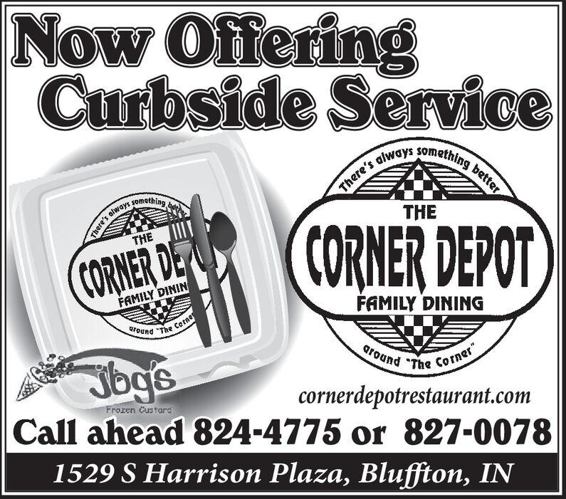 "Now OfferingCurbside Services always sometning bettersomethingThere'sTHECORNER DEPOTTHECORNER DEFAMILY DININFAMILY DININGaroundCorne""TheJbgsground ""The Corner""cornerdepotrestaurant.comCall ahead 824-4775 or 827-0078Frozen Custard1529 S Harrison Plaza, Bluffton, IN Now Offering Curbside Service s always sometning better something There's THE CORNER DEPOT THE CORNER DE FAMILY DININ FAMILY DINING around Corne ""The Jbgs ground ""The Corner"" cornerdepotrestaurant.com Call ahead 824-4775 or 827-0078 Frozen Custard 1529 S Harrison Plaza, Bluffton, IN"