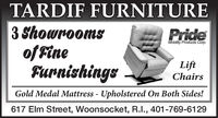 TARDIF FURNITURE3 Showroomsof FineFurnishingsPrideMobility Products Corp.LiftChairsGold Medal Mattress - Upholstered On Both Sides!617 Elm Street, Woonsocket, R.I., 401-769-6129 TARDIF FURNITURE 3 Showrooms of Fine Furnishings Pride Mobility Products Corp. Lift Chairs Gold Medal Mattress - Upholstered On Both Sides! 617 Elm Street, Woonsocket, R.I., 401-769-6129