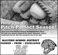 Here's to aPitch-Perfect Season!Good Luck to the Malvern Schools Baseball/Softball Team!We hope your season covers all the bases: teamwork, victory,excitement and fun. We'll be rooting for you all the way!MALVERN SCHOOL DISTRICTPASSION  PRIDE  EXCELLENCELEOPARDS Here's to a Pitch-Perfect Season! Good Luck to the Malvern Schools Baseball/Softball Team! We hope your season covers all the bases: teamwork, victory, excitement and fun. We'll be rooting for you all the way! MALVERN SCHOOL DISTRICT PASSION  PRIDE  EXCELLENCE LEOPARDS
