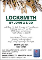 LOCKSMITHBY JOHN G & COLock Outs // Lock Changes // Lock RepairsAnti Snap Locks 7/ Lost KeysUPVC Doors and WindowsHealth Checks on SecurityPlusWatch batteries/repairs/strapsJewellery cleaning/repairsKey Cutting/Engraving/Door Signs24 HOUR CALL OUTSFULLY VETTED868 OSMASTON ROAD ALLENTON DERBYDERBYSHIRE DE24 9AB01332 343437UKLocksmithsAssociationGeorge: 07944 077773 Adam: 07740 086563locksmithbyjohngandco@gmail.comTrusted and vetted LOCKSMITH BY JOHN G & CO Lock Outs // Lock Changes // Lock Repairs Anti Snap Locks 7/ Lost Keys UPVC Doors and Windows Health Checks on Security Plus Watch batteries/repairs/straps Jewellery cleaning/repairs Key Cutting/Engraving/Door Signs 24 HOUR CALL OUTS FULLY VETTED 868 OSMASTON ROAD ALLENTON DERBY DERBYSHIRE DE24 9AB 01332 343437 UK Locksmiths Association George: 07944 077773 Adam: 07740 086563 locksmithbyjohngandco@gmail.com Trusted and vetted