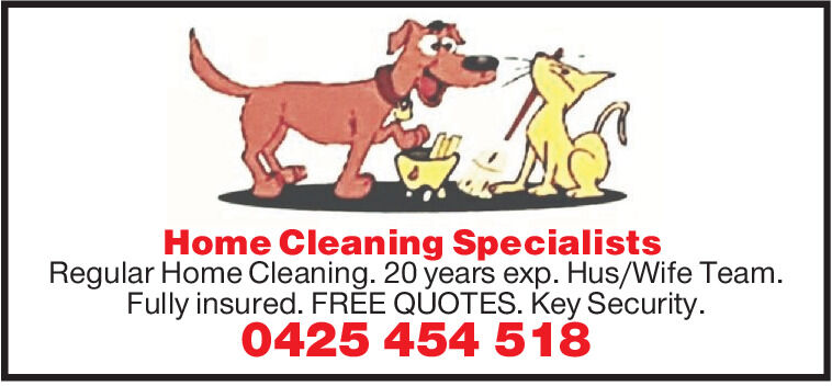 Home Cleaning SpecialistsRegular Home Cleaning. 20 years exp. Hus/Wife Team.Fully insured. FRÉE QÚOTES. Key Security.0425 454 518 Home Cleaning Specialists Regular Home Cleaning. 20 years exp. Hus/Wife Team. Fully insured. FRÉE QÚOTES. Key Security. 0425 454 518