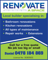 RENOVATEP P |P |A SPACELocal builder specialising in: Bathroom renovations Kitchen renovations All types of maintenance Repair works ExtensionsCall for a free quoteNo job too big or smallDaniel 0478 184 869Licence No.309050C RENOVATE P P |P |A SPACE Local builder specialising in:  Bathroom renovations  Kitchen renovations  All types of maintenance  Repair works  Extensions Call for a free quote No job too big or small Daniel 0478 184 869 Licence No.309050C