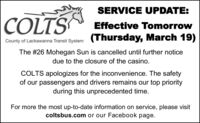SERVICE UPDATE:COLTSEffective TomorrowCounty of Lackawanna Transit System (Thursday, March 19)The #26 Mohegan Sun is cancelled until further noticedue to the closure of the casino.COLTS apologizes for the inconvenience. The safetyof our passengers and drivers remains our top priorityduring this unprecedented time.For more the most up-to-date information on service, please visitcoltsbus.com or our Facebook page. SERVICE UPDATE: COLTS Effective Tomorrow County of Lackawanna Transit System (Thursday, March 19) The #26 Mohegan Sun is cancelled until further notice due to the closure of the casino. COLTS apologizes for the inconvenience. The safety of our passengers and drivers remains our top priority during this unprecedented time. For more the most up-to-date information on service, please visit coltsbus.com or our Facebook page.