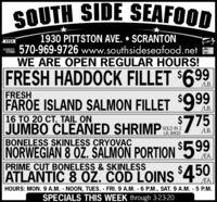 SOUTH SIDE SEAFOOD1930 PITTSTON AVE.  SCRANTON570-969-9726 www.southsideseafood.netWE ARE OPEN REGULAR HOURS!VISADCVERMaCarFRESH HADDOCK FILLET $699LB.FRESHFAROE ISLAND SALMON FILLET 999LB.16 TO 20 CT. TAIL ONJUMBO CLEANED SHRIMPN 7BONELESS SKINLESS CRYOVACNORWEGIAN 8 OZ. SALMON PORTION599SOLD IN 2LB. BAGS775LB./EA.PRIME CUT BONELESS & SKINLESSATLANTIC 8 0. COD LOINS450EA.HOURS: MON. 9 A.M. - NOON, TUES. - FRI. 9 A.M. 6 P.M., SAT. 9 A.M. - 5 P.M.SPECIALS THIS WEEK through 3-23-20 SOUTH SIDE SEAFOOD 1930 PITTSTON AVE.  SCRANTON 570-969-9726 www.southsideseafood.net WE ARE OPEN REGULAR HOURS! VISA DCVER MaCar FRESH HADDOCK FILLET $699 LB. FRESH FAROE ISLAND SALMON FILLET 999 LB. 16 TO 20 CT. TAIL ON JUMBO CLEANED SHRIMPN 7 BONELESS SKINLESS CRYOVAC NORWEGIAN 8 OZ. SALMON PORTION599 SOLD IN 2 LB. BAGS 775 LB. /EA. PRIME CUT BONELESS & SKINLESS ATLANTIC 8 0. COD LOINS450 EA. HOURS: MON. 9 A.M. - NOON, TUES. - FRI. 9 A.M. 6 P.M., SAT. 9 A.M. - 5 P.M. SPECIALS THIS WEEK through 3-23-20