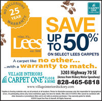 SECLUSIONS25CARPETONEFLOOR & HOMEYEARSAVELees Y850%ARRANTYUPTOrelax, it's.est. 1846ON SELECT LEES CARPETSA carpet like n o other....with a Warranty to match.VILLAGE INTERIORS3203 Highway 7O SE' L0OR Acrossfrom Hickory Motor Speedway)& HOME 828-465-6818www.villageinteriorshickory.com*Applies to flooring materials only; not all products at all locations. Photos for illustrative purposes only. Not responsible for typographicalerrors. At participating stores only. Some restrictions apply. See store for details. Offer ends 5/13/2018. Offer cannot be combined withother discounts or promotional offers and is not valid on previous purchases.  See warranty guide for details.©2018 Carpet One Floor & Home®. All Rights Reserved.NO EXCL SECLUSIONS 25 CARPET ONE FLOOR & HOME YEAR SAVE Lees Y850% ARRANTY UP TO relax, it's. est. 1846 ON SELECT LEES CARPETS A carpet like n o other... .with a Warranty to match. VILLAGE INTERIORS 3203 Highway 7O SE ' L0OR Acrossfrom Hickory Motor Speedway) & HOME 828-465-6818 www.villageinteriorshickory.com *Applies to flooring materials only; not all products at all locations. Photos for illustrative purposes only. Not responsible for typographical errors. At participating stores only. Some restrictions apply. See store for details. Offer ends 5/13/2018. Offer cannot be combined with other discounts or promotional offers and is not valid on previous purchases.  See warranty guide for details. ©2018 Carpet One Floor & Home®. All Rights Reserved. NO EXCL