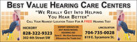 """BEST VALUE HEARING CARE CENTERS""""WE REALLY GET INTO HELPINGYou HEAR BETTER""""CALL YOUR NEAREST LOCATION TODAY FOR A FREE HEARING TESTEXPERT SERVICE ONHICKORYLINCOLNTONANY MAKE/MODELHEARING AID704-735-0028828-322-9323302 4th Street SWSave $ - We Give GenerousAllowance for Trade-Ins! 819 E. Sycamore St. BEST VALUE HEARING CARE CENTERS """"WE REALLY GET INTO HELPING You HEAR BETTER"""" CALL YOUR NEAREST LOCATION TODAY FOR A FREE HEARING TEST EXPERT SERVICE ON HICKORY LINCOLNTON ANY MAKE/MODEL HEARING AID 704-735-0028 828-322-9323 302 4th Street SW Save $ - We Give Generous Allowance for Trade-Ins! 819 E. Sycamore St."""