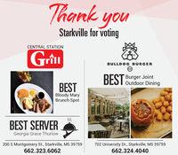 Thank youStarkville for votingCENTRAL STATIONGrturillBULLDOC BURGERBurger JointBEST Outdoor DiningBESTBloody MaryBrunch SpotSSBEST SERVERGeorgia Grace Thurlow200 S Montgomery St., Starkville, MS 39759702 University Dr., Starkville, MS 39759662.323.6062662.324.4040 Thank you Starkville for voting CENTRAL STATION Grtu rill BULLDOC BURGER Burger Joint BEST Outdoor Dining BEST Bloody Mary Brunch Spot SS BEST SERVER Georgia Grace Thurlow 200 S Montgomery St., Starkville, MS 39759 702 University Dr., Starkville, MS 39759 662.323.6062 662.324.4040