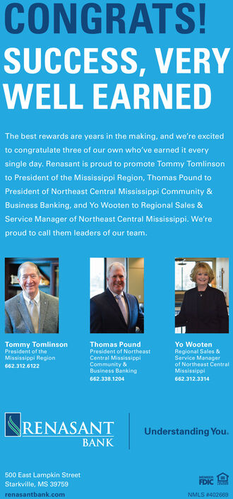 CONGRATS!SUCCESS, VERYWELL EARNEDThe best rewards are years in the making, and we're excitedto congratulate three of our own who've earned it everysingle day. Renasant is proud to promote Tommy Tomlinsonto President of the Mississippi Region, Thomas Pound toPresident of Northeast Central Mississippi Community &Business Banking, and Yo Wooten to Regional Sales &Service Manager of Northeast Central Mississippi. We'reproud to call them leaders of our team.Tommy TomlinsonPresident of theMississippi RegionThomas PoundYo WootenPresident of NortheastCentral MississipplCommunity &Business BankingRegional Sales &Service Managerof Northeast CentralMississippi662.312.6122662.338.1204662.312.3314NRENASANTBANKUnderstanding You.500 East Lampkin StreetStarkville, MS 39759FDICrenasantbank.comNMLS 402669 CONGRATS! SUCCESS, VERY WELL EARNED The best rewards are years in the making, and we're excited to congratulate three of our own who've earned it every single day. Renasant is proud to promote Tommy Tomlinson to President of the Mississippi Region, Thomas Pound to President of Northeast Central Mississippi Community & Business Banking, and Yo Wooten to Regional Sales & Service Manager of Northeast Central Mississippi. We're proud to call them leaders of our team. Tommy Tomlinson President of the Mississippi Region Thomas Pound Yo Wooten President of Northeast Central Mississippl Community & Business Banking Regional Sales & Service Manager of Northeast Central Mississippi 662.312.6122 662.338.1204 662.312.3314 NRENASANT BANK Understanding You. 500 East Lampkin Street Starkville, MS 39759 FDIC renasantbank.com NMLS 402669