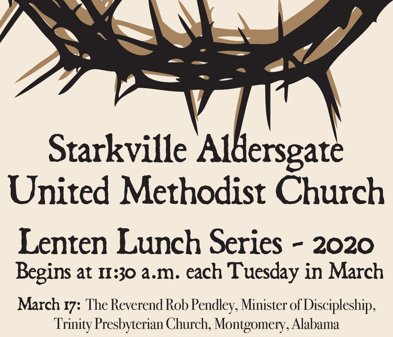Starkville AldersgateUnited Methodist ChurchLenten Lunch Series - 2020Begins at 11:30 a.m. each Tuesday in MarchMarch 17: The Reverend Rob Pendley, Minister of Discipleship,Trinity Presbyterian Church, Montgomery, Alabama Starkville Aldersgate United Methodist Church Lenten Lunch Series - 2020 Begins at 11:30 a.m. each Tuesday in March March 17: The Reverend Rob Pendley, Minister of Discipleship, Trinity Presbyterian Church, Montgomery, Alabama