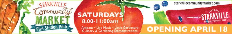 starkvillecommunitymarket.comSTARKVILLE.Tommunily SATURDAYSMARKETTISTORICSTARKVILLEPOWERED BY8:00-I1:00amArtisans  Live Music  Little GardenersCulinary & Gardening Demonstrationssrs CALLEGI TIFire Station ParkOPENING APRIL 18 starkvillecommunitymarket.com STARKVILLE. Tommunily SATURDAYS MARKET TISTORIC STARKVILLE POWERED BY 8:00-I1:00am Artisans  Live Music  Little Gardeners Culinary & Gardening Demonstrations srs CALLEGI TI Fire Station Park OPENING APRIL 18