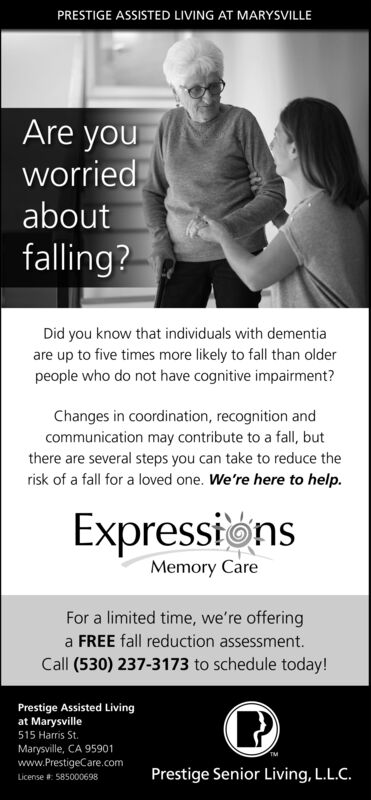PRESTIGE ASSISTED LIVING AT MARYSVILLEAre youworriedaboutfalling?Did you know that individuals with dementiaare up to five times more likely to fall than olderpeople who do not have cognitive impairment?Changes in coordination, recognition andcommunication may contribute to a fall, butthere are several steps you can take to reduce therisk of a fall for a loved one. We're here to help.ExpressionsMemory CareFor a limited time, we're offeringa FREE fall reduction assessment.Call (530) 237-3173 to schedule today!Prestige Assisted Livingat Marysville515 Harris St.Marysville, CA 95901www.PrestigeCare.comLicense : 585000698Prestige Senior Living, L.L.C. PRESTIGE ASSISTED LIVING AT MARYSVILLE Are you worried about falling? Did you know that individuals with dementia are up to five times more likely to fall than older people who do not have cognitive impairment? Changes in coordination, recognition and communication may contribute to a fall, but there are several steps you can take to reduce the risk of a fall for a loved one. We're here to help. Expressions Memory Care For a limited time, we're offering a FREE fall reduction assessment. Call (530) 237-3173 to schedule today! Prestige Assisted Living at Marysville 515 Harris St. Marysville, CA 95901 www.PrestigeCare.com License : 585000698 Prestige Senior Living, L.L.C.
