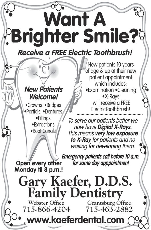 Want ABrighter Smile?Receive a FREE Electric Toothbrush!New PatientsWelcome!Crowns BridgesPartials DenturesFillingsExtractionsRoot CanalsNew patients 10 yearsof age & up at their newpatient appointmentwhich includes:Examination CleaningX-Rayswill receive a FREEElectricToothbrush!FLOSSTo serve our patients better wenow have Digital X-Rays.This means very low exposureto X-Ray for patients and nowaiting for developing them.Emergency patients call before 10 a.m.for same day apppointmentOpen every otherMonday til 8 p.m.!Gary Kaefer, D.D.S.Family DentistryWebster Office715-866-4204Grantsburg Office715-463-2882www.kaeferdental.com 0% Want A Brighter Smile? Receive a FREE Electric Toothbrush! New Patients Welcome! Crowns Bridges Partials Dentures Fillings Extractions Root Canals New patients 10 years of age & up at their new patient appointment which includes: Examination Cleaning X-Rays will receive a FREE ElectricToothbrush! FLOSS To serve our patients better we now have Digital X-Rays. This means very low exposure to X-Ray for patients and no waiting for developing them. Emergency patients call before 10 a.m. for same day apppointment Open every other Monday til 8 p.m.! Gary Kaefer, D.D.S. Family Dentistry Webster Office 715-866-4204 Grantsburg Office 715-463-2882 www.kaeferdental.com 0%